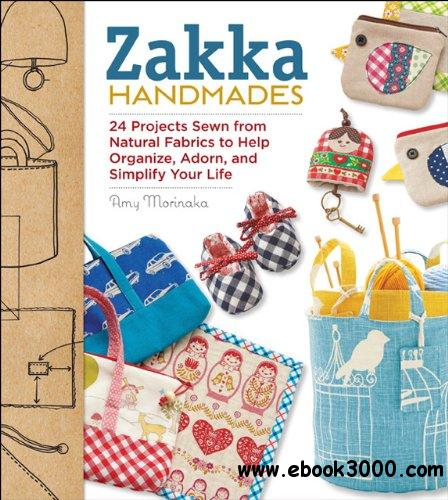 Zakka Handmades: 24 Projects Sewn from Natural Fabrics to Help Organize, Adorn, and Simplify Your Life free download