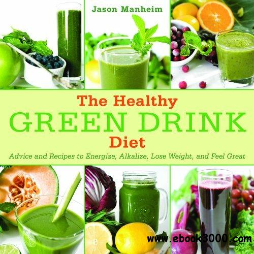 The Healthy Green Drink Diet: Advice and Recipes to Energize, Alkalize, Lose Weight, and Feel Great free download