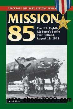 Mission 85: The U.S. Eighth Air Force's Battle over Holland, August 19, 1943 (Stackpole Military History Series) free download