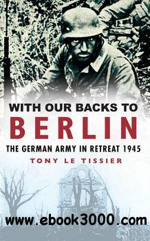 With Our Backs to Berlin: The German Army in Retreat 1945 free download