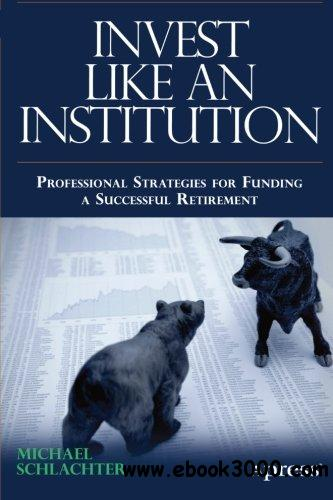 Invest Like an Institution: Professional Strategies for Funding a Successful Retirement free download