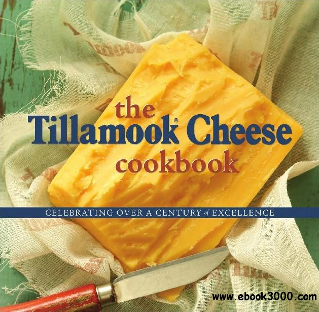 The Tillamook Cheese Cookbook: Celebrating Over a Century of Excellence free download