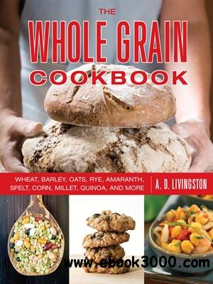 The Whole Grain Cookbook: Wheat, Barley, Oats, Rye, Amaranth, Spelt, Corn, Millet, Quinoa, and More free download