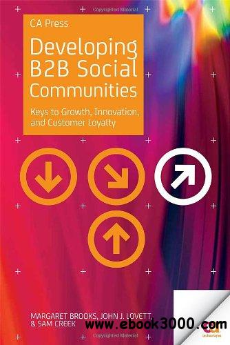 Developing B2B Social Communities: Keys to Growth, Innovation, and Customer Loyalty free download
