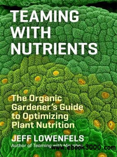 Teaming with Nutrients: The Organic Gardener's Guide to Optimizing Plant Nutrition free download