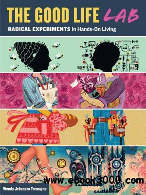 The Good Life Lab: Radical Experiments in Hands-On Living free download