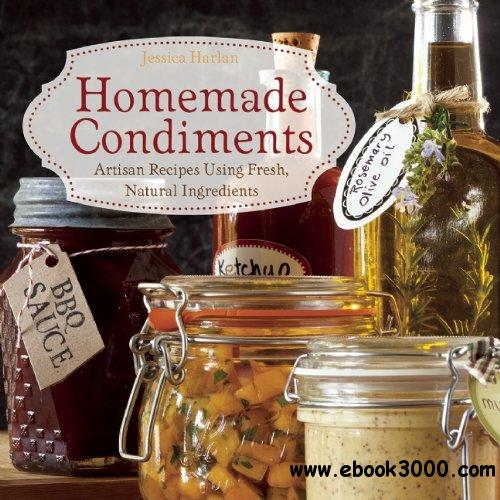 Homemade Condiments: Artisan Recipes Using Fresh, Natural Ingredients free download