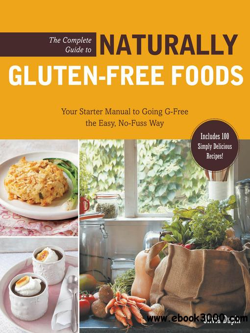 The Complete Guide to Naturally Gluten-Free Foods: Your Starter Manual to Going G-Free the Easy, No-Fuss... free download