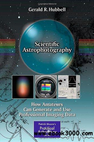 Scientific Astrophotography: How Amateurs Can Generate and Use Professional Imaging Data free download