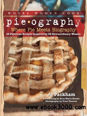 Pieography: Where Pie Meets Biography-42 Fabulous Recipes Inspired by 39 Extraordinary Women free download