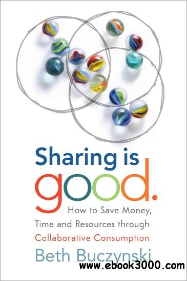 Sharing is Good: How to Save Money, Time and Resources through Collaborative Consumption free download