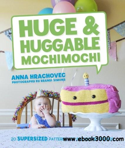 Huge & Huggable Mochimochi: 20 Supersized Patterns for Big Knitted Friends free download
