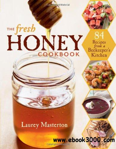 The Fresh Honey Cookbook: 84 Recipes from a Beekeeper's Kitchen free download