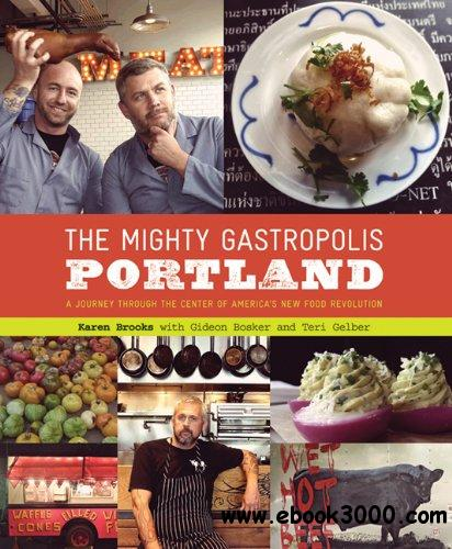 The Mighty Gastropolis: Portland: A Journey Through the Center of America's New Food Revolution free download