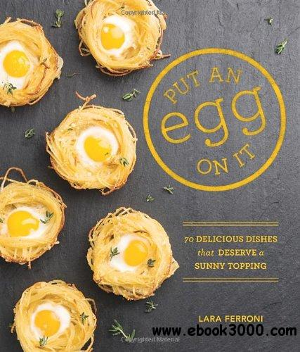 Put an Egg on It: 70 Delicious Dishes That Deserve a Sunny Topping free download