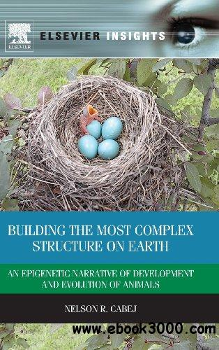 Building the Most Complex Structure on Earth: An Epigenetic Narrative of Development and Evolution of Animals free download