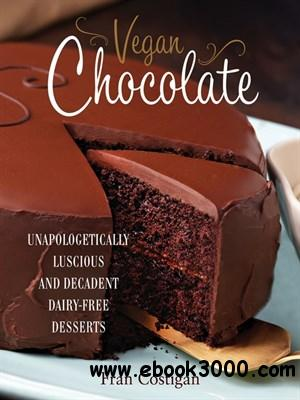 Vegan Chocolate: Unapologetically Luscious and Decadent Dairy-Free Desserts free download