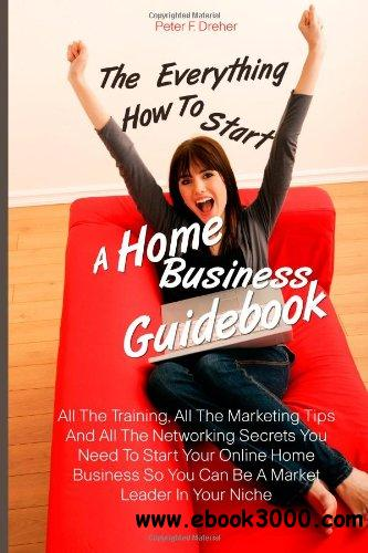 The Everything How To Start A Home Business Guidebook free download