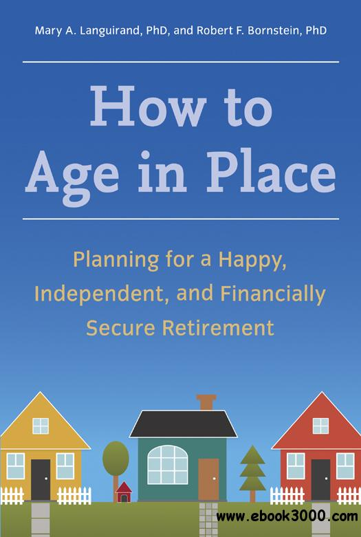 How to Age in Place: Planning for a Happy, Independent, and Financially Secure Retirement free download