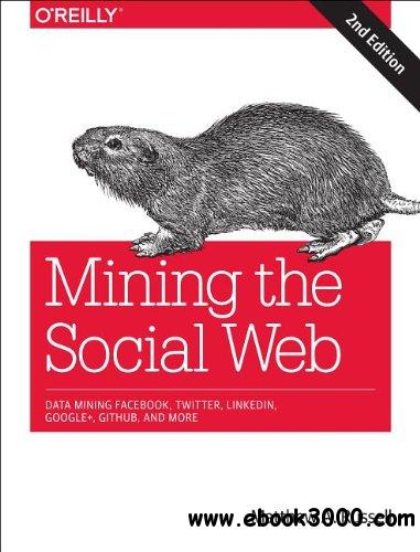 Mining the Social Web: Data Mining Facebook, Twitter, LinkedIn, Google+, GitHub, and More, 2 edition free download