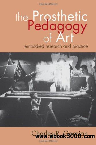 The Prosthetic Pedagogy of Art: Embodied Research and Practice download dree