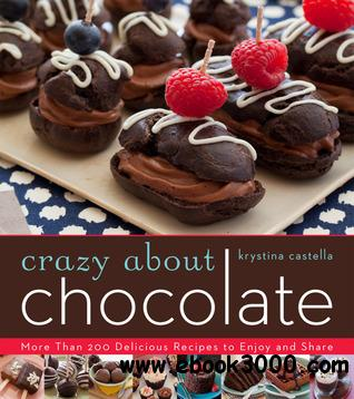 Crazy About Chocolate: More than 200 Delicious Recipes to Enjoy and Share free download