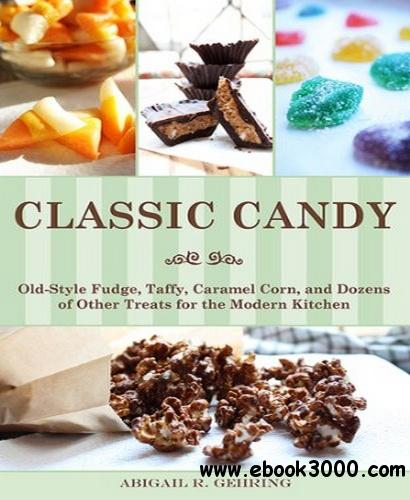 Classic Candy: Old-Style Fudge, Taffy, Caramel Corn, and Dozens of Other Treats for the Modern Kitchen free download