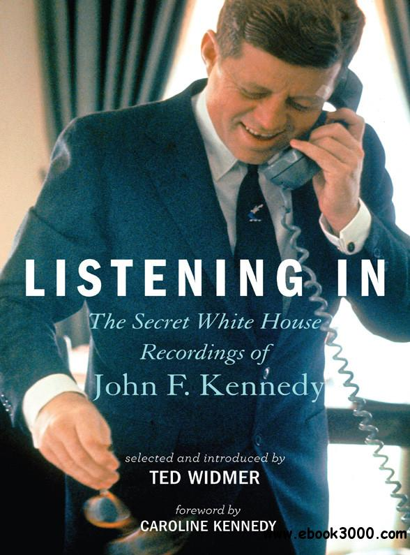 Listening In: The Secret White House Recordings of John F. Kennedy by Ted Widmer free download