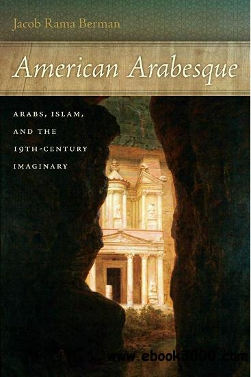 American Arabesque: Arabs and Islam in the Nineteenth Century Imaginary free download