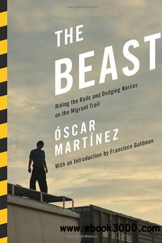The Beast: Riding the Rails and Dodging Narcos on the Migrant Trail free download