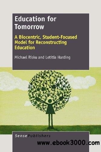 Education for Tomorrow: A Biocentric, Student-Focused Model for Reconstructing Education free download