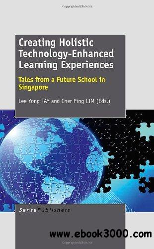 Creating Holistic Technology-Enhanced Learning Experiences: Tales from a Future School in Singapore free download