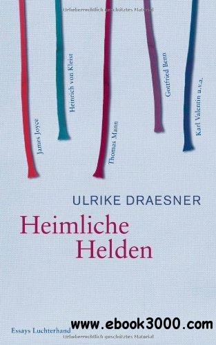 Heimliche Helden: Uber Heinrich von Kleist, James Joyce, Thomas Mann, Gottfried Benn, Karl Valentin u.v.a. free download