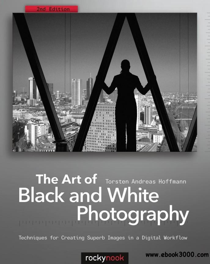 The Art of Black and White Photography: Techniques for Creating Superb Images in a Digital Workflow free download