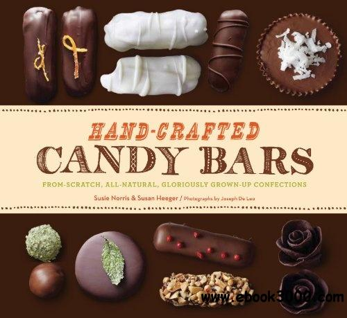 Hand-Crafted Candy Bars: From-Scratch, All-Natural, Gloriously Grown-Up Confections free download