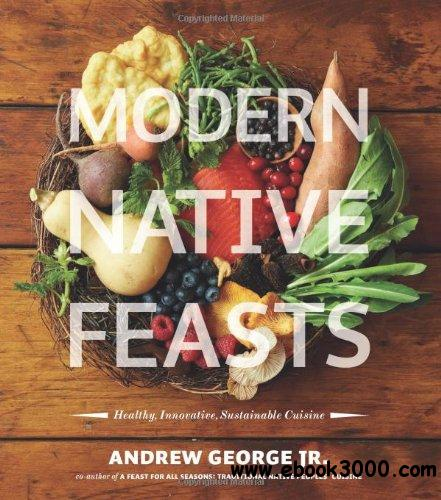 Modern Native Feasts: Healthy, Innovative, Sustainable Cuisine free download