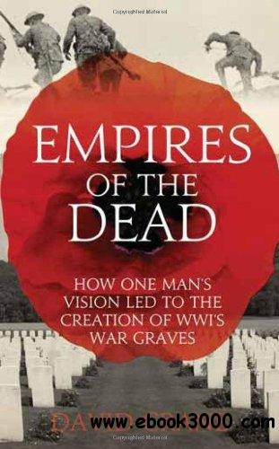 Empires of the Dead: How One Man's Vision Led to the Creation of WWI's War Graves free download