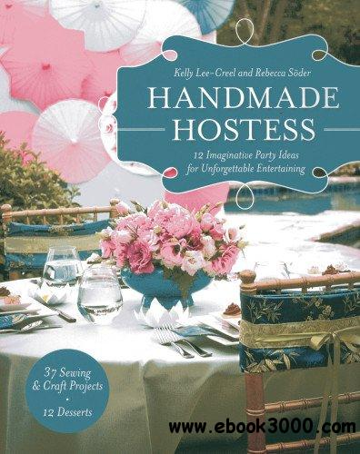 Handmade Hostess: 12 Imaginative Party Ideas for Unforgettable Entertaining 36 Sewing & Craft Projects 12 Desserts free download