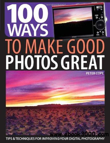 100 Ways to Make Good Photos Great: Tips & Techniques for Improving Your Digital Photography free download
