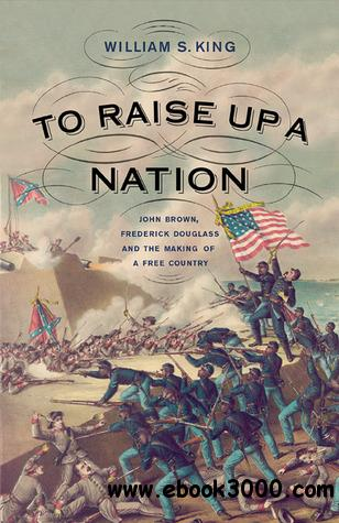 To Raise Up a Nation: John Brown, Frederick Douglass, and the Making of a Free Country free download