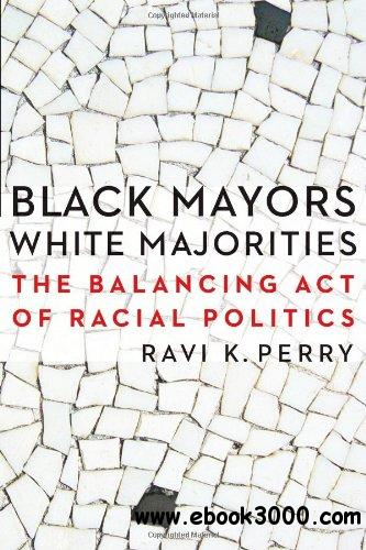 Black Mayors, White Majorities: The Balancing Act of Racial Politics (Justice and Social Inquiry) free download