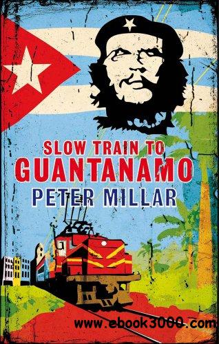 Slow Train to Guantanamo: A Rail Odyssey Through Cuba in the Last Days of the Castros free download