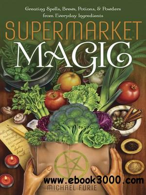 Supermarket Magic: Creating Spells, Brews, Potions & Powders from Everyday Ingredients free download