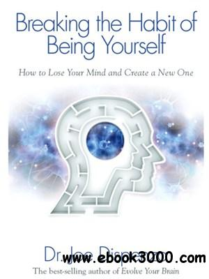Breaking The Habit of Being Yourself: How to Lose Your Mind and Create a New One free download