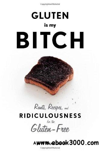 Gluten Is My Bitch: Rants, Recipes, and Ridiculousness for the Gluten-Free free download