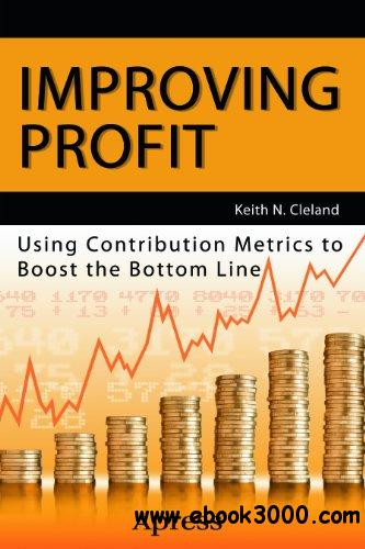 Improving Profit: Using Contribution Metrics to Boost the Bottom Line free download