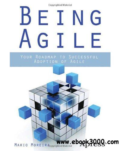 Being Agile: Your Roadmap to Successful Adoption of Agile free download