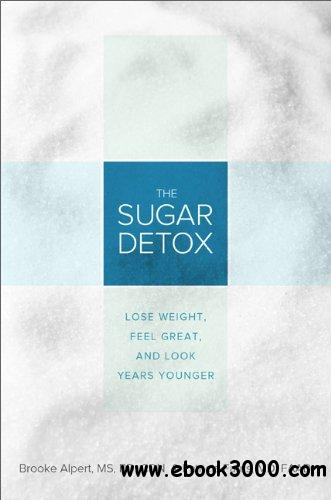 The Sugar Detox: Lose Weight, Feel Great, and Look Years Younger free download