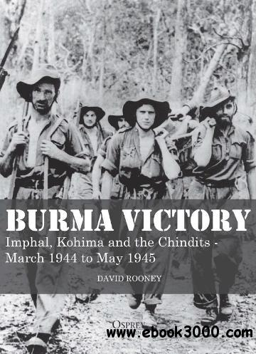 Burma Victory: Imphal, Kohima and the Chindits C March 1944 to May 1945 free download