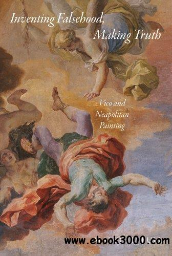 Inventing Falsehood, Making Truth: Vico and Neapolitan Painting (Essays in the Arts) free download
